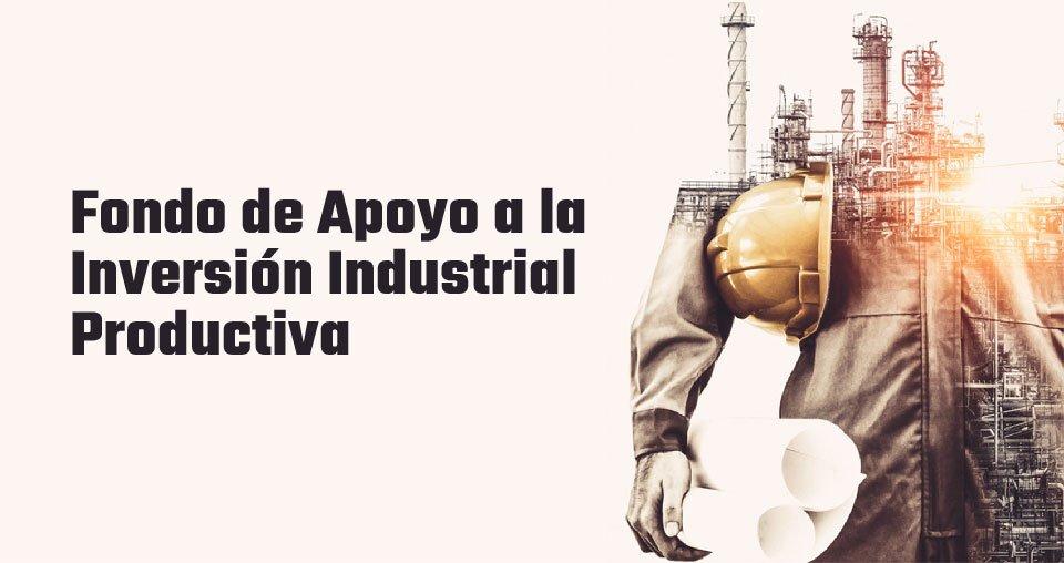 Fondo de Apoyo a la Inversión Industrial Productiva (FAIIP)